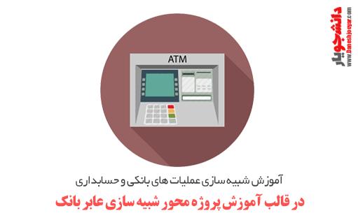 آموزش شبیه سازی عملیات های بانکی و حسابداری ، در قالب آموزش پروژه محور شبیه سازی عابر بانک