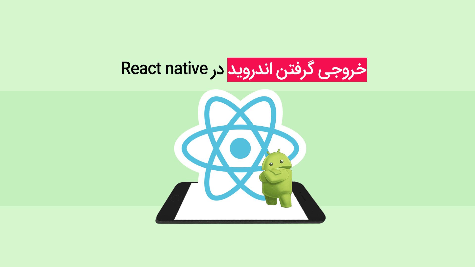 خروجی گرفتن اندروید در react native